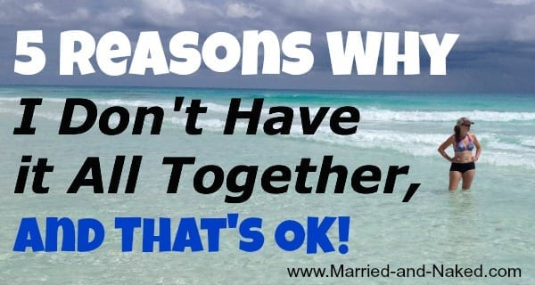 5-reasons-I-dont-have-it-all-together - Married and Naked