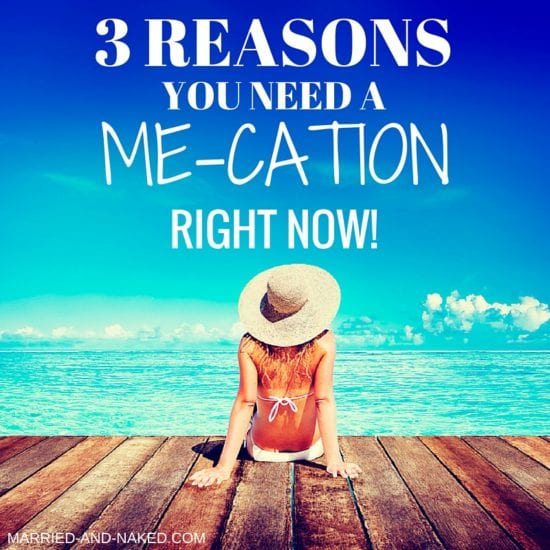 3 REASONS YOU NEED A ME-CATION - MARRIED AND NAKED