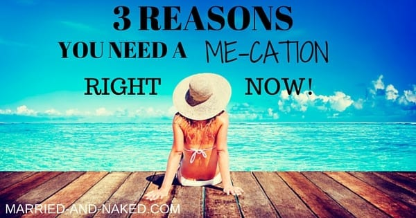 3 REASONS YOU NEED A ME-CATION - MARRIED-AND-NAKED